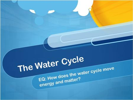 The Water Cycle EQ: How does the water cycle move energy and matter?