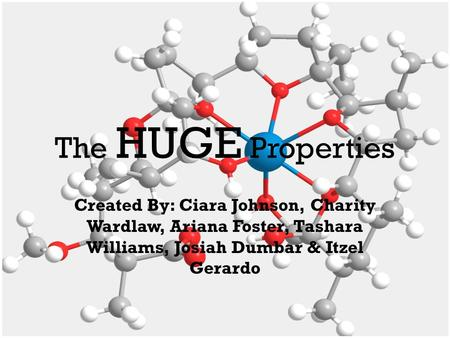 The HUGE Properties Created By: Ciara Johnson, Charity Wardlaw, Ariana Foster, Tashara Williams, Josiah Dumbar & Itzel Gerardo.