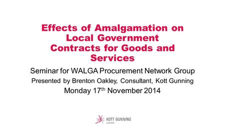 Effects of Amalgamation on Local Government Contracts for Goods and Services Seminar for WALGA Procurement Network Group Presented by Brenton Oakley, Consultant,