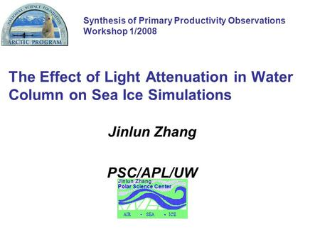 The Effect of Light Attenuation in Water Column on Sea Ice Simulations Jinlun Zhang PSC/APL/UW Polar Science Center Jinlun Zhang Synthesis of Primary Productivity.