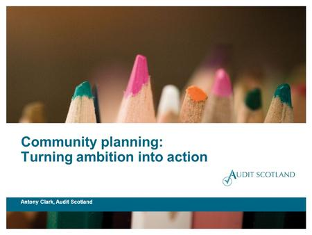 Community planning: Turning ambition into action Antony Clark, Audit Scotland.