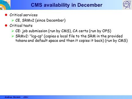 Andrea Sciabà CERN CMS availability in December Critical services  CE, SRMv2 (since December) Critical tests  CE: job submission (run by CMS), CA certs.
