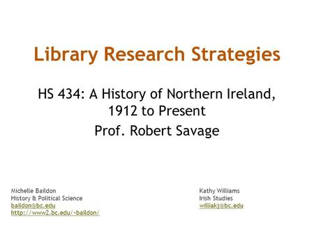 Library Research Strategies HS 434: A History of Northern Ireland, 1912 to Present Prof. Robert Savage Michelle BaildonKathy Williams History & Political.
