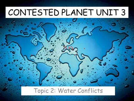 CONTESTED PLANET UNIT 3 Topic 2: Water Conflicts.