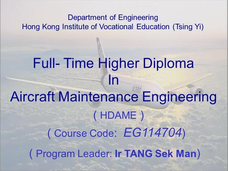 Full- Time Higher Diploma In Aircraft Maintenance Engineering Department of Engineering Hong Kong Institute of Vocational Education (Tsing Yi) ( Course.