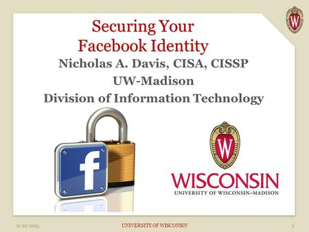 Securing Your Facebook Identity Nicholas A. Davis, CISA, CISSP UW-Madison Division of Information Technology 11/10/2015 UNIVERSITY OF WISCONSIN1.