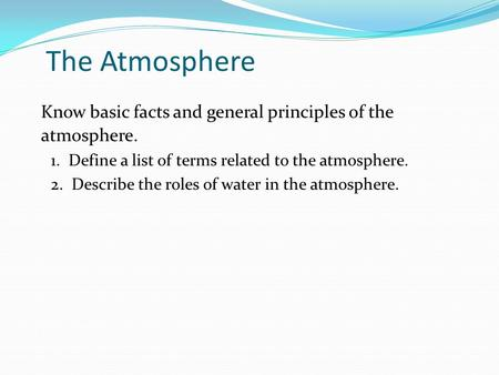 Know basic facts and general principles of the atmosphere. 1. Define a list of terms related to the atmosphere. 2. Describe the roles of water in the atmosphere.