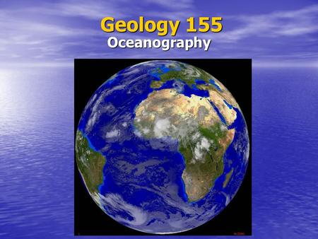Geology 155 Oceanography. What is Oceanography? Oceanography Subdisciplines Geological Geological Physical Physical Chemical Chemical Biological Biological.