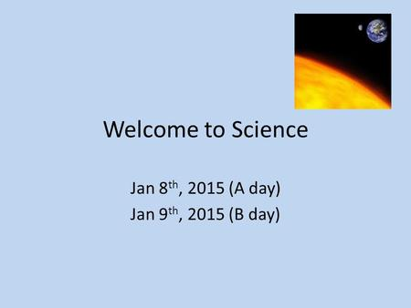 Welcome to Science Jan 8 th, 2015 (A day) Jan 9 th, 2015 (B day)