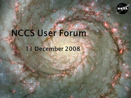 NCCS User Forum 11 December 2008. GSFC NCCS NCCS User Forum12/11/082 Agenda Welcome & Introduction Phil Webster, CISTO Chief Current System Status Fred.
