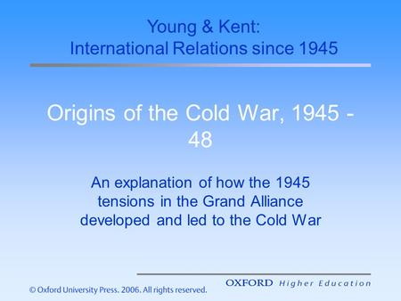 Origins of the Cold War, 1945 - 48 An explanation of how the 1945 tensions in the Grand Alliance developed and led to the Cold War Young & Kent: International.