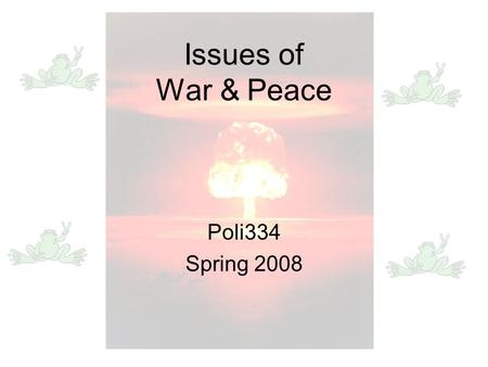 Issues of War & Peace Poli334 Spring 2008. The Basics Reading: Richard K. Betts. 2008. Conflict after the Cold War: Arguments on Causes of War and Peace,