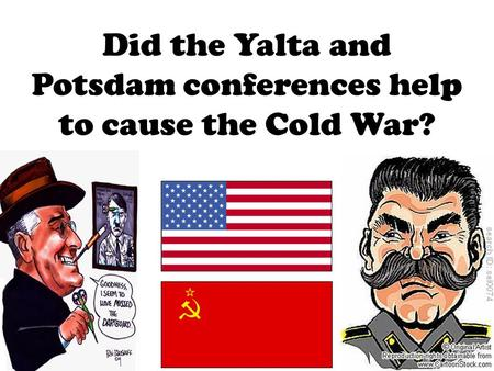 Did the Yalta and Potsdam conferences help to cause the Cold War?