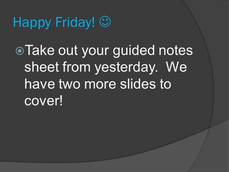 Happy Friday!  Take out your guided notes sheet from yesterday. We have two more slides to cover!