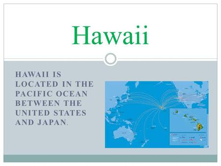 HAWAII IS LOCATED IN THE PACIFIC OCEAN BETWEEN THE UNITED STATES AND JAPAN. Hawaii.