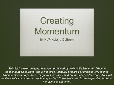 Creating Momentum By NVP Helena DeBruyn This field training material has been produced by Helena DeBruyn, An Arbonne Independent Consultant, and is not.