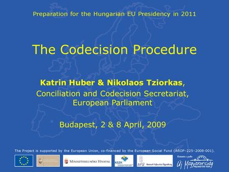 The Codecision Procedure Katrin Huber & Nikolaos Tziorkas, Conciliation and Codecision Secretariat, European Parliament Budapest, 2 & 8 April, 2009.