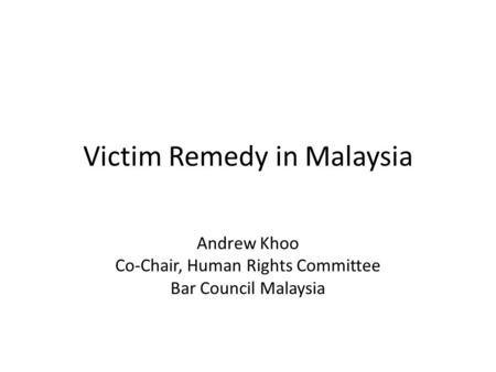 Victim Remedy in Malaysia Andrew Khoo Co-Chair, Human Rights Committee Bar Council Malaysia.