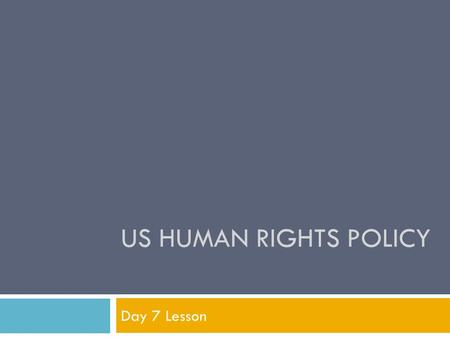 US HUMAN RIGHTS POLICY Day 7 Lesson. Objectives  Work cooperatively within groups to…  Analyze the issues that frame the current debate on US human.