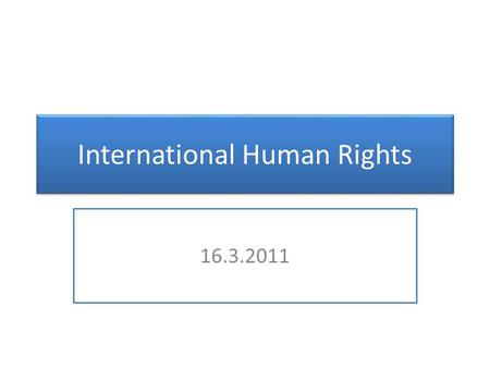 International Human Rights 16.3.2011. UN Expert Bodies Committee of Human Rights (Arts. 40 ff. CCPR)  18 members  Serving in their personal capacity.