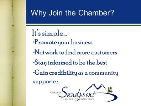 It's simple… Promote your business Network to find more customers Stay informed to be the best Gain credibility as a community supporter Why Join the Chamber?