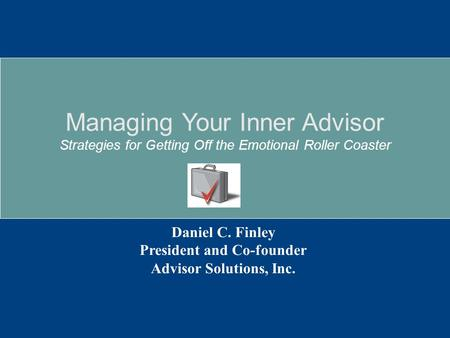 Daniel C. Finley President and Co-founder Advisor Solutions, Inc. Managing Your Inner Advisor Strategies for Getting Off the Emotional Roller Coaster.