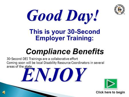 This is your 30-Second Employer Training: Compliance Benefits ENJOY Click here to begin Good Day! 30-Second DEI Trainings are a collaborative effort Coming.