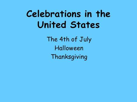 Celebrations in the United States The 4th of July Halloween Thanksgiving.