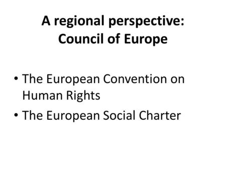 A regional perspective: Council of Europe The European Convention on Human Rights The European Social Charter.