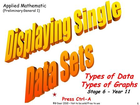 1 Press Ctrl-A ©G Dear 2010 – Not to be sold/Free to use Applied Mathematic (Preliminary General 1) Types of Data Types of Graphs Stage 6 - Year 11.