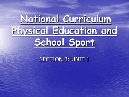 National Curriculum Physical Education and School Sport National Curriculum Physical Education and School Sport SECTION 3: UNIT 1.