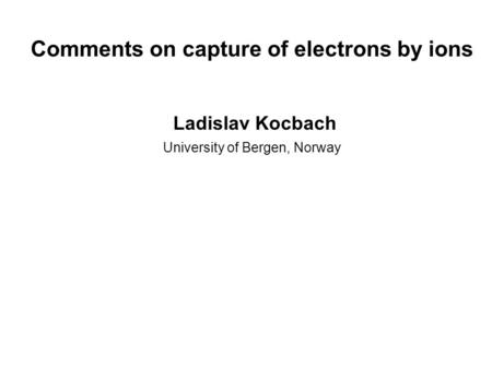 Comments on capture of electrons by ions Ladislav Kocbach University of Bergen, Norway.