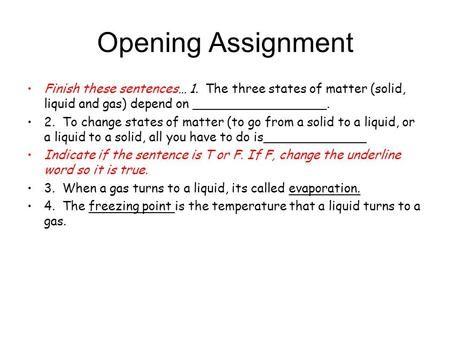 Opening Assignment Finish these sentences… 1. The three states of matter (solid, liquid and gas) depend on _________________. 2. To change states of matter.