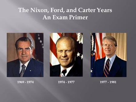 The Nixon, Ford, and Carter Years An Exam Primer 1969 - 19741974 - 19771977 - 1981.