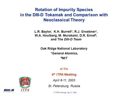 4 th ITPA Meeting Apr 03 LRB Rotation of Impurity Species in the DIII-D Tokamak and Comparison with Neoclassical Theory L.R. Baylor, K.H. Burrell*, R.J.