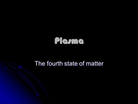 Plasma The fourth state of matter. What is plasma? Fourth state of matter Fourth state of matter Most common state of matter in the universe Most common.