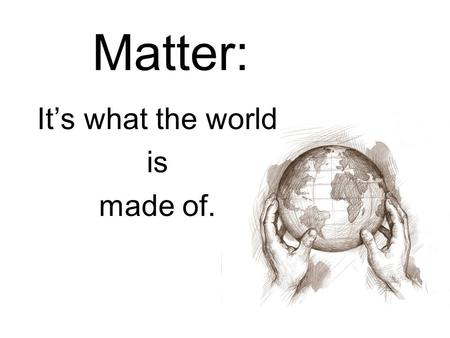 Matter: It's what the world is made of.. What is matter? Matter is anything that has mass and takes up space.