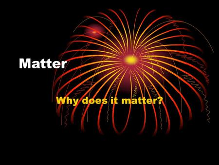 Matter Why does it matter?. What is matter? Anything that has mass (weight) and takes up space Mass (how much matter something has) Volume (how much space.