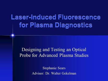 Laser-Induced Fluorescence for Plasma Diagnostics Designing and Testing an Optical Probe for Advanced Plasma Studies Stephanie Sears Advisor: Dr. Walter.