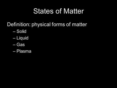 States of Matter Definition: physical forms of matter –Solid –Liquid –Gas –Plasma.