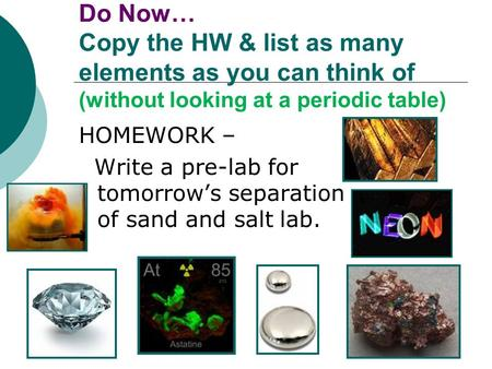 Do Now… Copy the HW & list as many elements as you can think of (without looking at a periodic table) HOMEWORK – Write a pre-lab for tomorrow's separation.