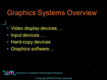 Institute for Visualization and Perception Research 1 © Copyright 2000-2010 Haim Levkowitz Graphics Systems Overview Video display devices … Input devices.