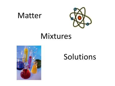 Matter Mixtures Solutions. Matter and Energy The Big Bang.