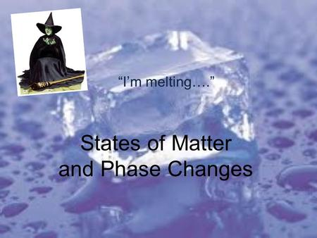 "States of Matter and Phase Changes ""I'm melting…."""