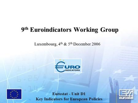 9 th Euroindicators Working Group Luxembourg, 4 th & 5 th December 2006 Eurostat - Unit D1 Key Indicators for European Policies.