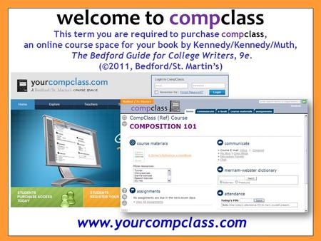 This term you are required to purchase compclass, an online course space for your book by Kennedy/Kennedy/Muth, The Bedford Guide for College Writers,