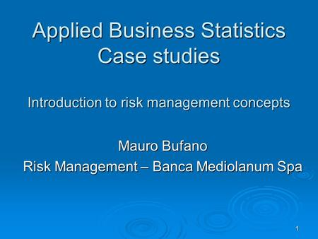 1 Applied Business Statistics Case studies Introduction to risk management concepts Mauro Bufano Risk Management – Banca Mediolanum Spa.