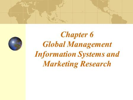 Chapter 6 Global Management Information Systems and Marketing Research.