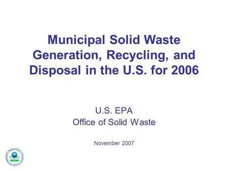 Municipal Solid Waste Generation, Recycling, and Disposal in the U.S. for 2006 U.S. EPA Office of Solid Waste November 2007.