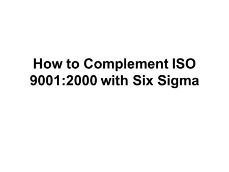 How to Complement ISO 9001:2000 with Six Sigma. ISO 9001:2000 introduces a strong focus on measurement, analysis and improvement. This section will discuss.